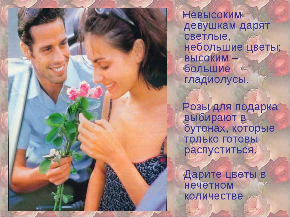 Невысоким девушкам дарят светлые, небольшие цветы; высоким – большие гладиол...