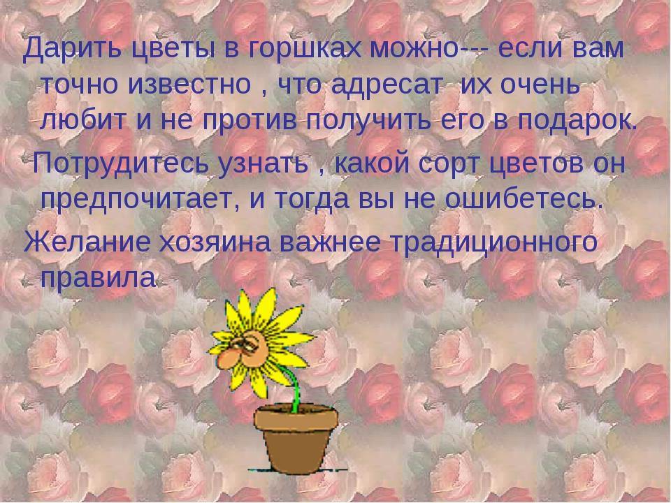 Дарить цветы в горшках можно--- если вам точно известно , что адресат их оче...