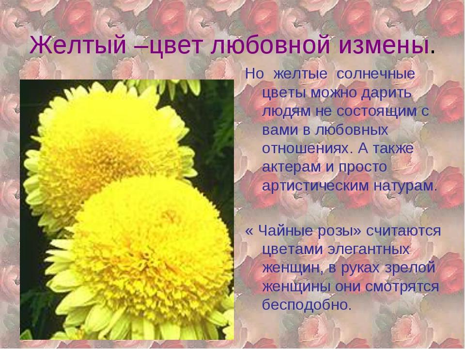 Желтый –цвет любовной измены. Но желтые солнечные цветы можно дарить людям не...