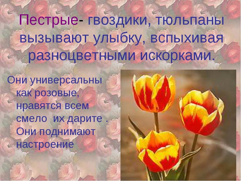 Пестрые- гвоздики, тюльпаны вызывают улыбку, вспыхивая разноцветными искоркам...