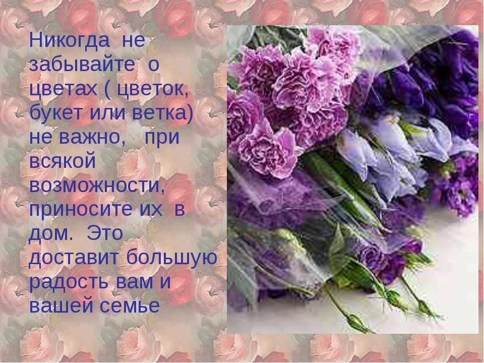 Никогда не забывайте о цветах ( цветок, букет или ветка) не важно, при всяко...
