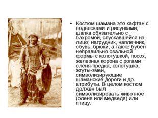 Костюм шамана это кафтан с подвесками и рисунками, шапка обязательно с бахром