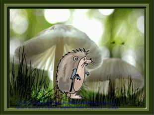 Спрятался ежик под большой грибок (ладошкой левой руки сделать шляпку и спрят