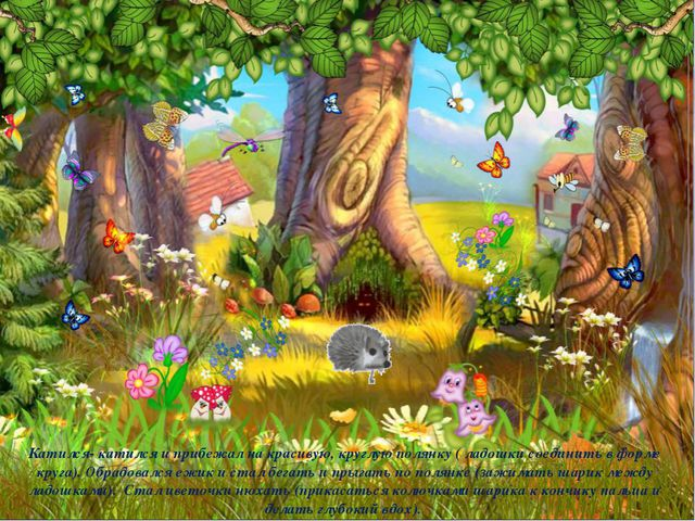 Катился- катился и прибежал на красивую, круглую полянку ( ладошки соединить...