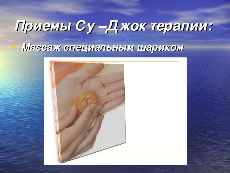 Приемы Су –Джок терапии: Массаж специальным шариком