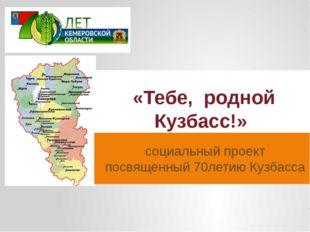 социальный проект посвященный 70летию Кузбасса «Тебе, родной Кузбасс!»