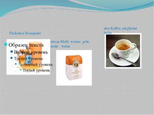 Päckchen Honigsalz etwas Mehl wenns geht, nicht weiss den Kaffee möglichst h