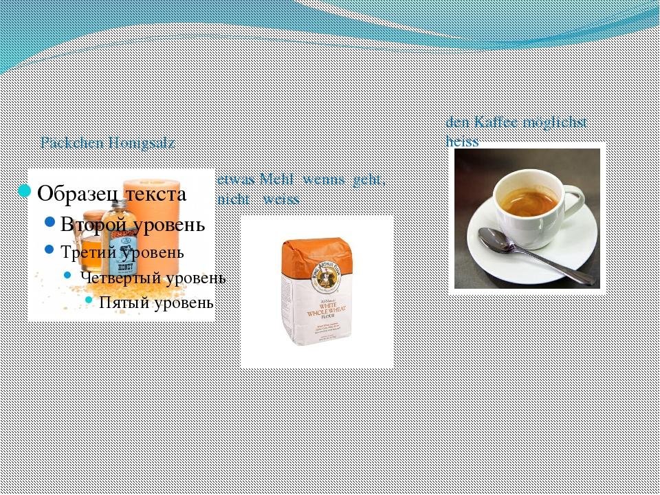 Päckchen Honigsalz etwas Mehl wenns geht, nicht weiss den Kaffee möglichst h...