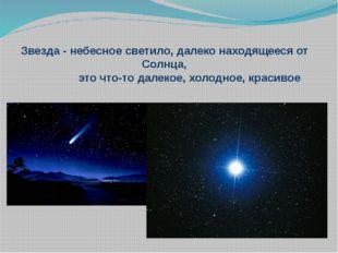 Звезда - небесное светило, далеко находящееся от Солнца, это что-то далекое,