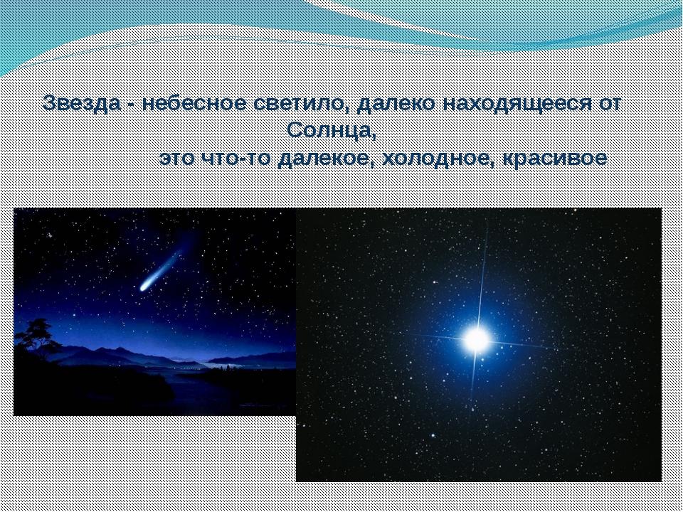 Звезда - небесное светило, далеко находящееся от Солнца, это что-то далекое,...