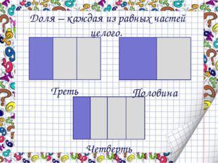 Треть Половина Четверть Доля – каждая из равных частей целого.