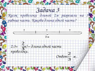 Задача 3 Кусок проволоки длиной 2м разрезали на 3 равные части. Какова длина
