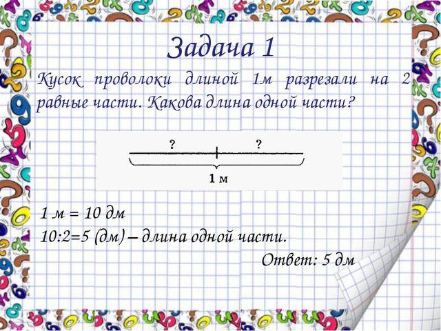 Задача 1 Кусок проволоки длиной 1м разрезали на 2 равные части. Какова длина...