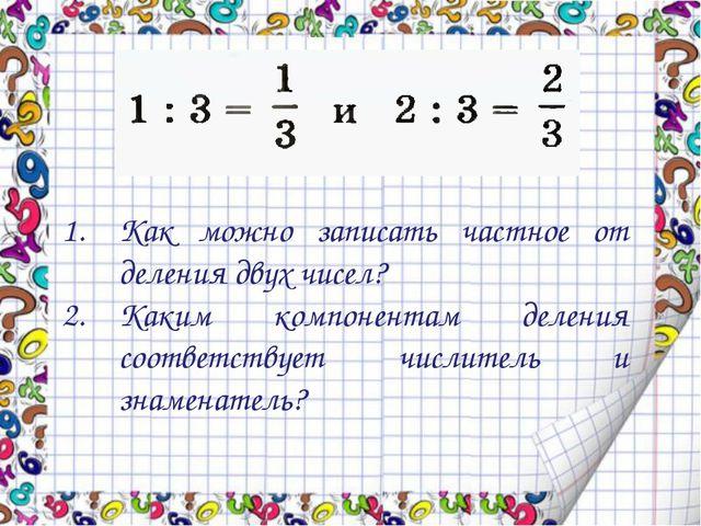 Как можно записать частное от деления двух чисел? Каким компонентам деления с...