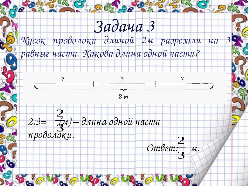 Задача 3 Кусок проволоки длиной 2м разрезали на 3 равные части. Какова длина...