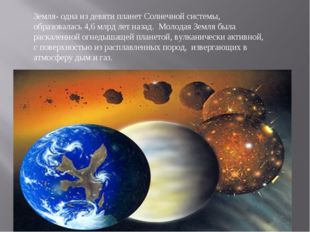 Земля- одна из девяти планет Солнечной системы, образовалась 4,6 млрд лет наз