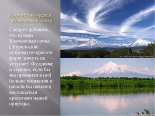 Следует добавить , что вулкан Ключевская сопка ( Курильские острова) по красо