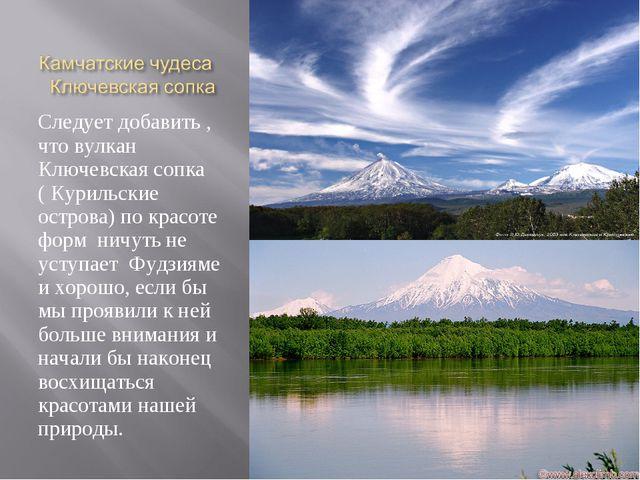 Следует добавить , что вулкан Ключевская сопка ( Курильские острова) по красо...