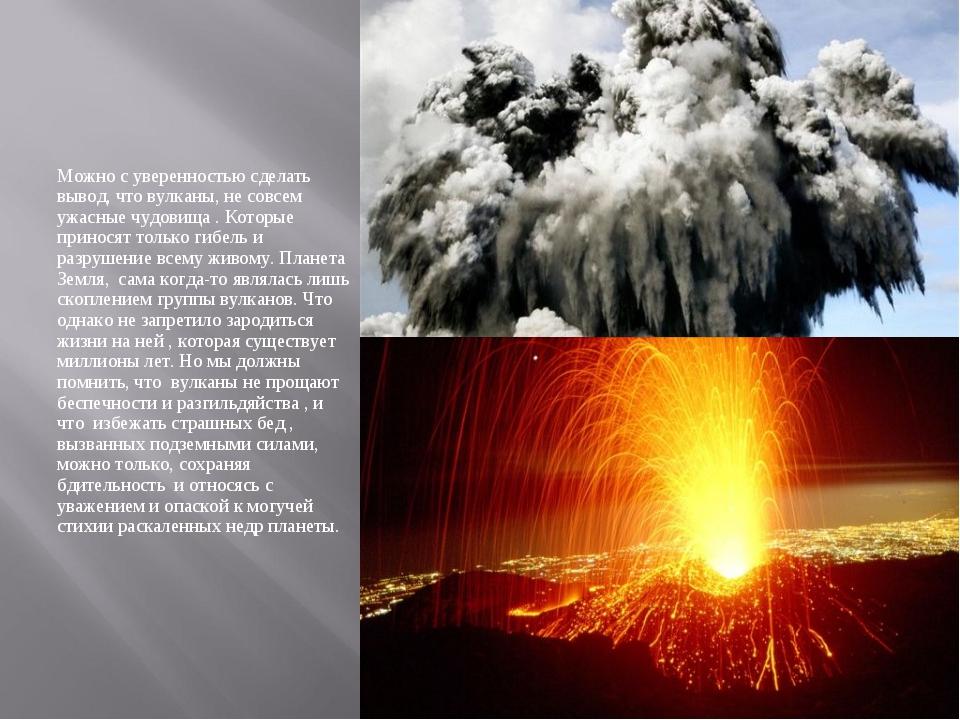 Можно с уверенностью сделать вывод, что вулканы, не совсем ужасные чудовища ....