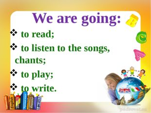 to read; to listen to the songs, chants; to play; to write. We are going: