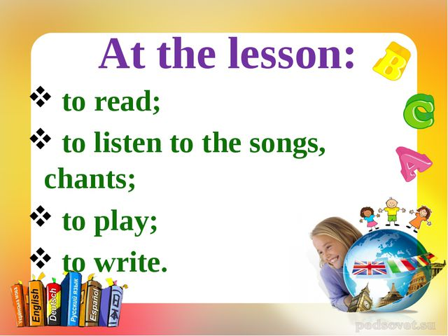 to read; to listen to the songs, chants; to play; to write. At the lesson: