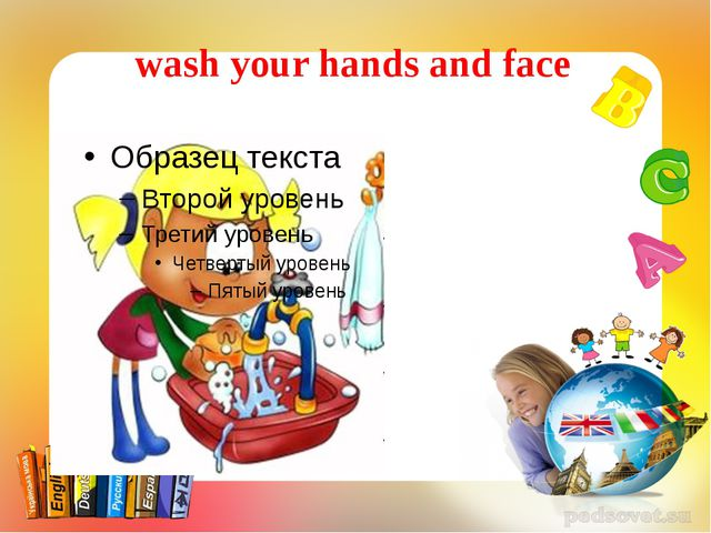 wash your hands and face