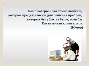 Компьютеры – это такие машины, которые предназначены для решения проблем, кот