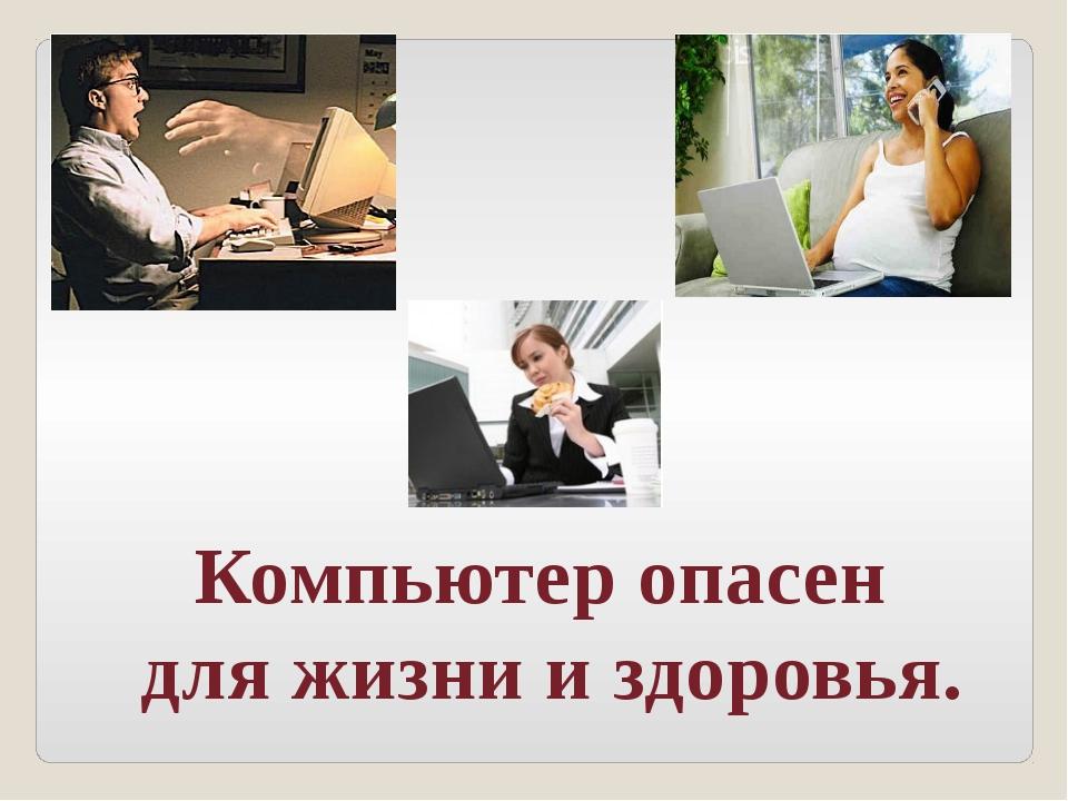 Компьютер опасен для жизни и здоровья.
