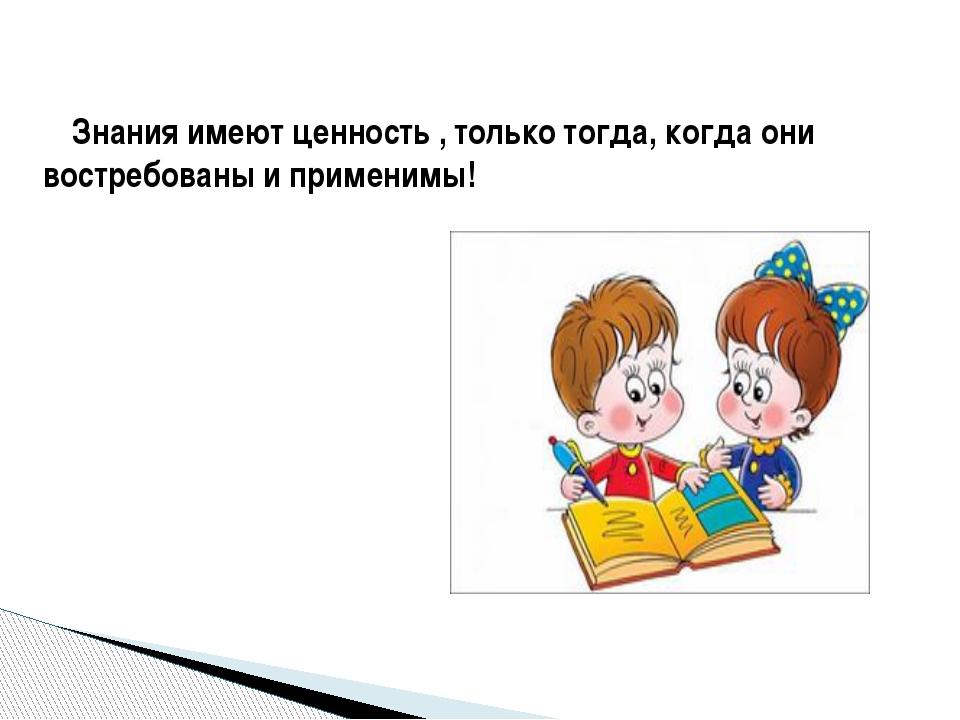 Знания имеют ценность , только тогда, когда они востребованы и применимы!