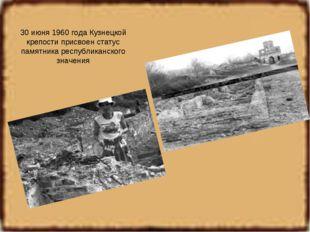 30 июня 1960 года Кузнецкой крепости присвоен статус памятника республиканско