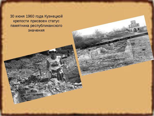 30 июня 1960 года Кузнецкой крепости присвоен статус памятника республиканско...
