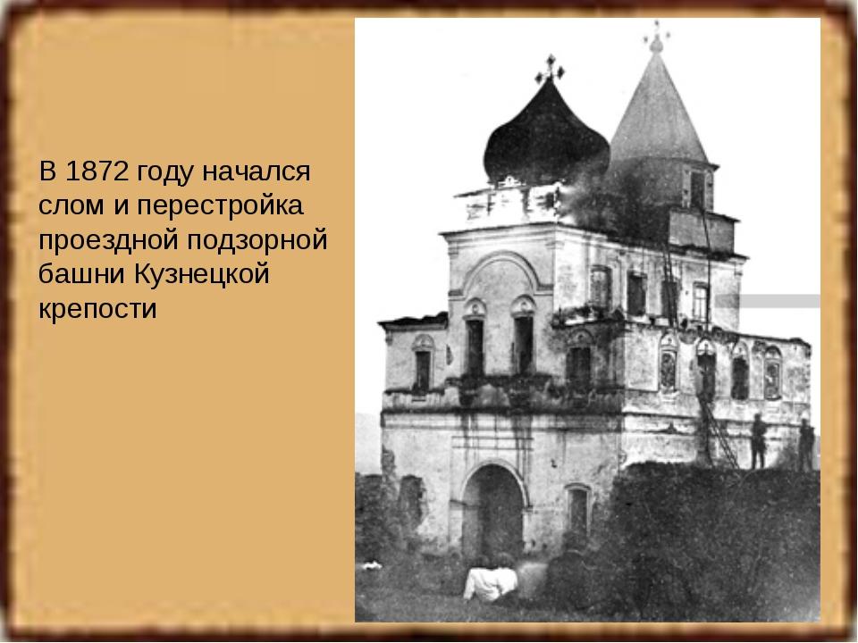 В 1872 году начался слом и перестройка проездной подзорной башни Кузнецкой кр...