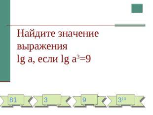 Найдите значение выражения lg a, если lg a3=9 81 3 9 310