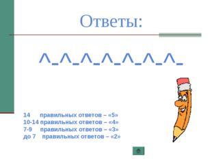 Ответы: ^-^-^-^-^-^-^- 14 правильных ответов – «5» 10-14 правильных ответов –