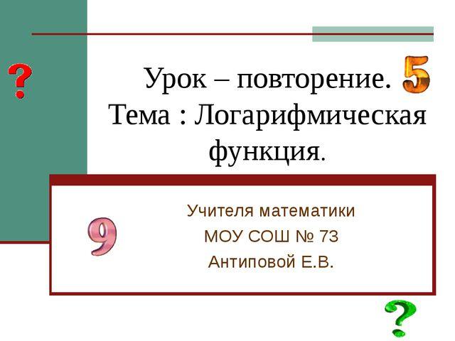 Урок – повторение. Тема : Логарифмическая функция. Учителя математики МОУ СОШ...