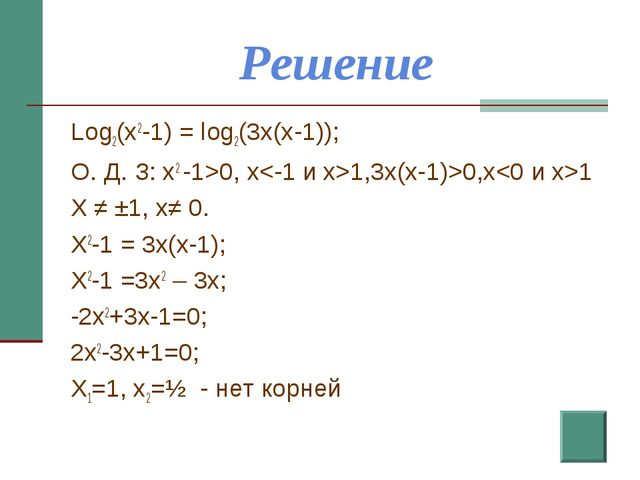 Решение Log2(x2-1) = log2(3x(x-1)); О. Д. З: x2 -1>0, x1,3x(x-1)>0,x1 X ≠ ±1,...
