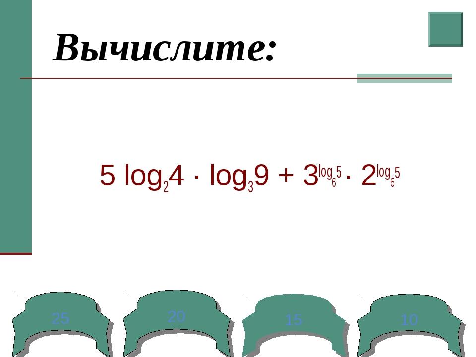 Вычислите: 5 log24 ∙ log39 + 3log65 ∙ 2log65 25 20 15 10