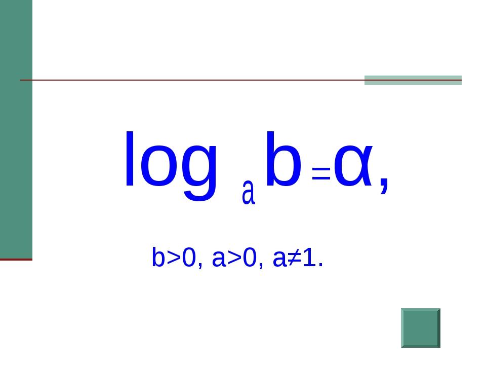log a b =α,  b>0, a>0, a≠1.