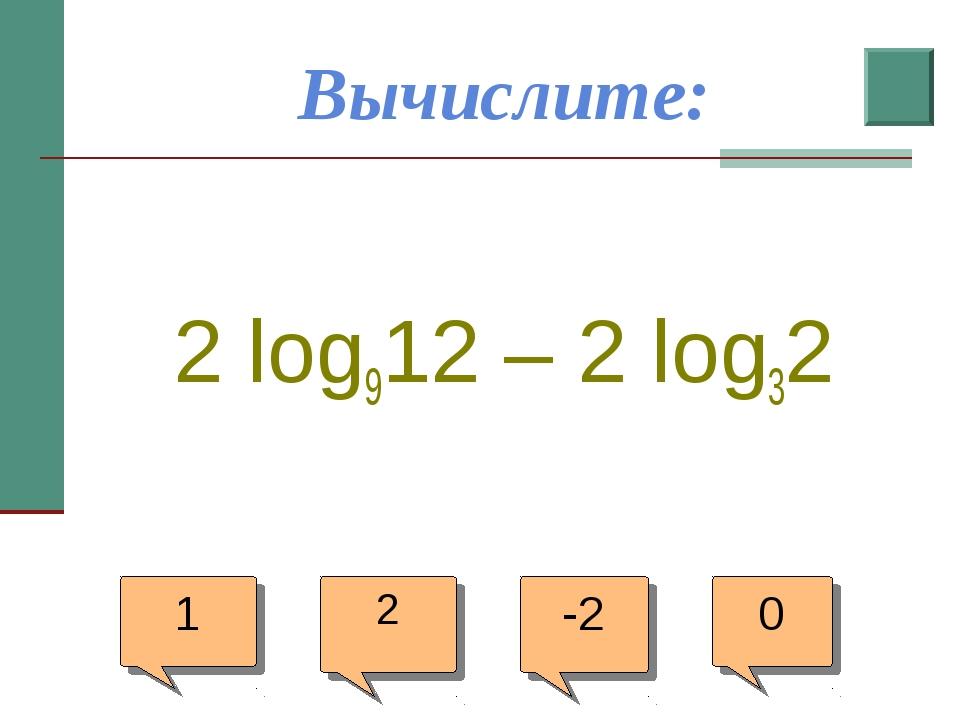 Вычислите: 2 log912 – 2 log32 1 2 -2 0
