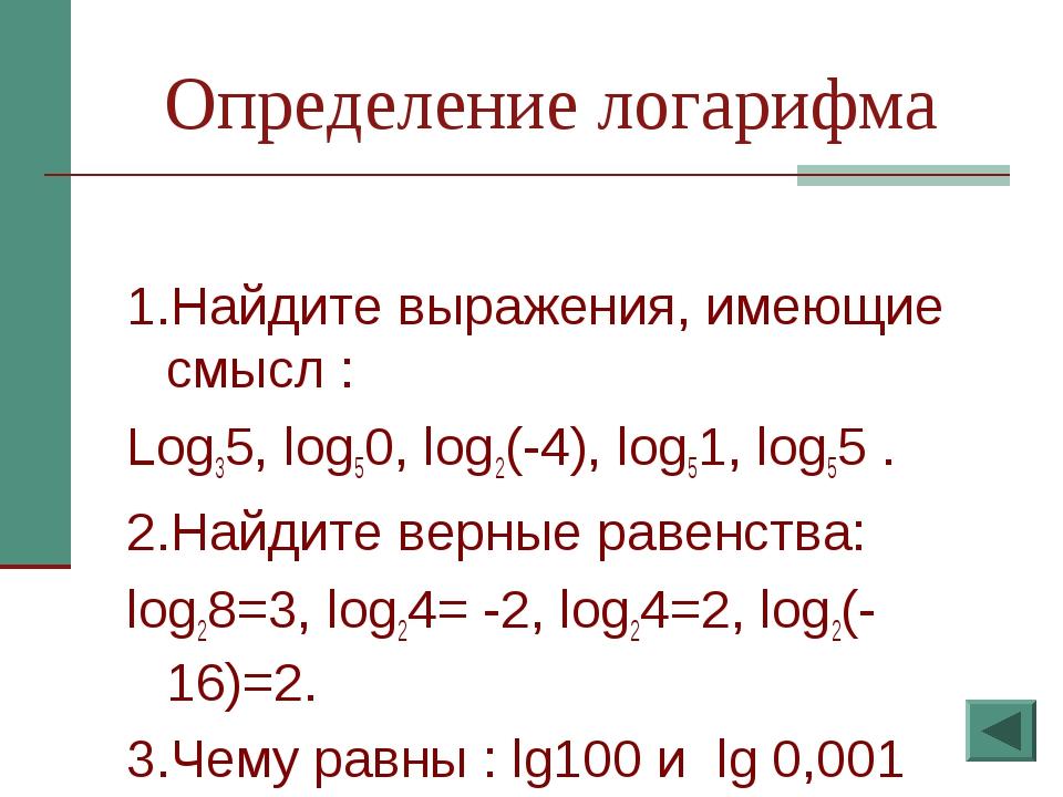 Определение логарифма 1.Найдите выражения, имеющие смысл : Log35, log50, log2...