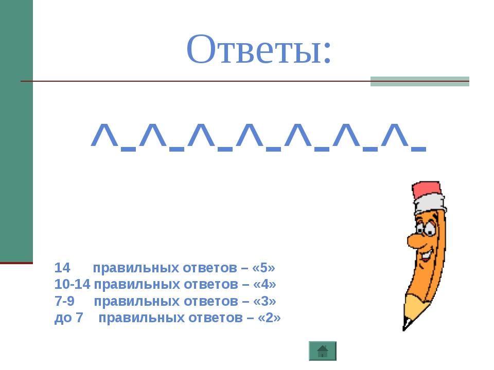 Ответы: ^-^-^-^-^-^-^- 14 правильных ответов – «5» 10-14 правильных ответов –...