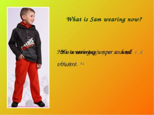 What is Sam wearing now? He is wearing a j _ m _ e _ and r _ d tr _ u _ e _ s