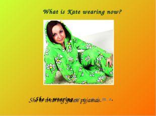 What is Kate wearing now? She is wearing gr _ e _ p _ j _ m _ s. She is weari
