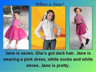 Jane is seven. She's got dark hair. Jane is wearing a pink dress, white socks