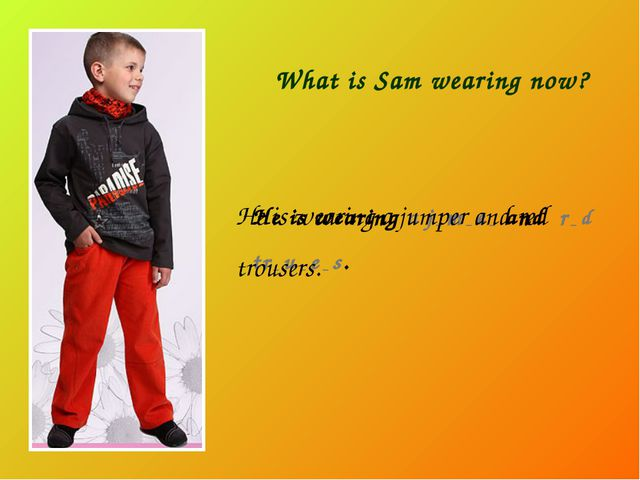 What is Sam wearing now? He is wearing a j _ m _ e _ and r _ d tr _ u _ e _ s...