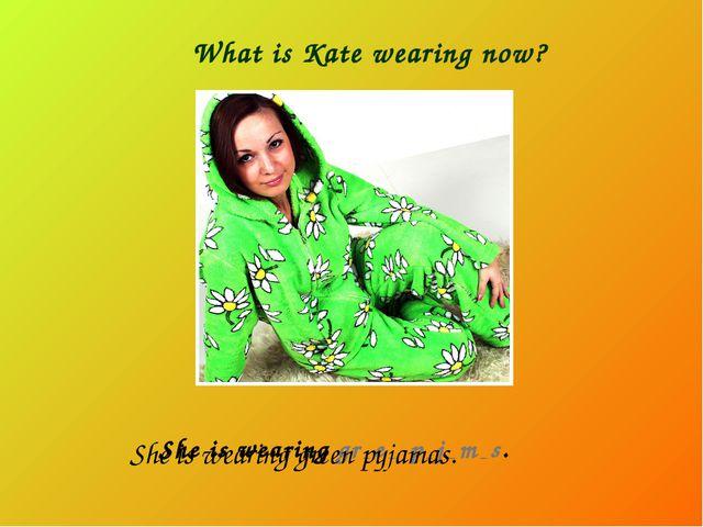 What is Kate wearing now? She is wearing gr _ e _ p _ j _ m _ s. She is weari...