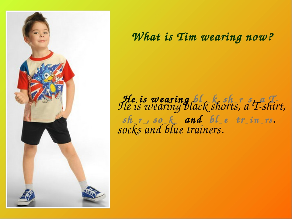 What is Tim wearing now? He is wearing bl _ _ k sh _ r _ s, a T-sh _ r _, so...