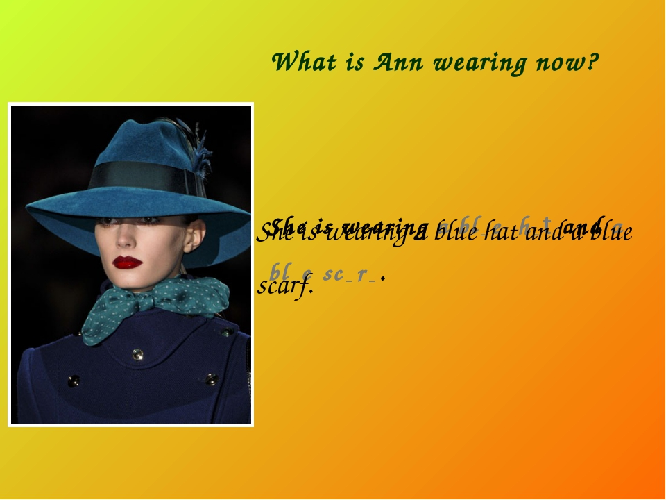 What is Ann wearing now? She is wearing a bl _ e h _ t and a bl _ e sc _ r _...