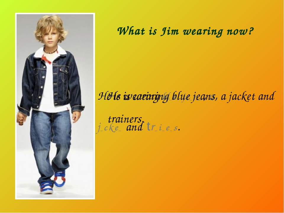 What is Jim wearing now? He is wearing bl_ e je _ n_ , a j_ c k e _ and tr _...
