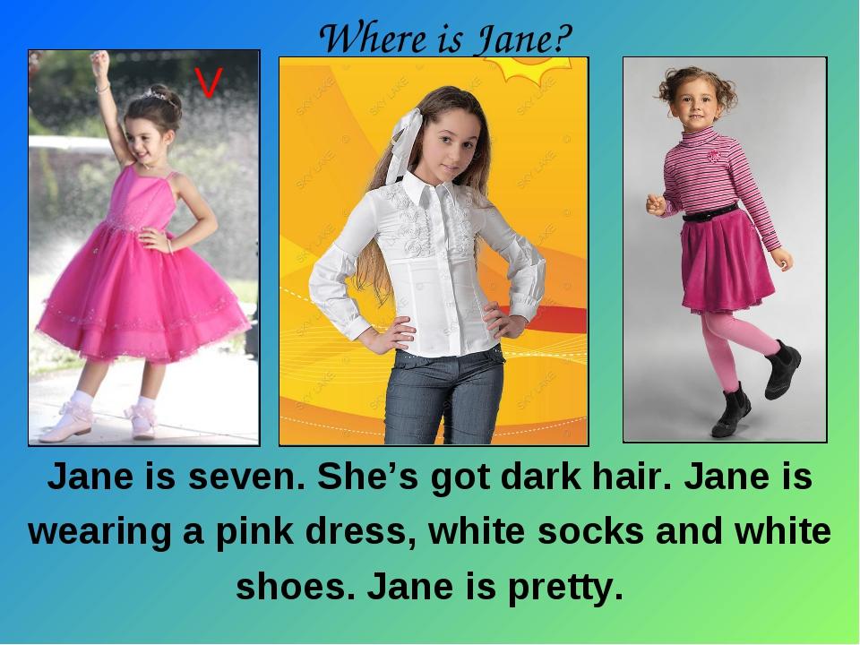 Jane is seven. She's got dark hair. Jane is wearing a pink dress, white socks...